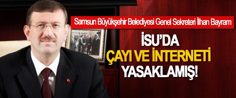 Samsun Büyükşehir Belediyesi Genel Sekreteri İlhan Bayram İSU'da Çayı Ve İnterneti Yasaklamış!