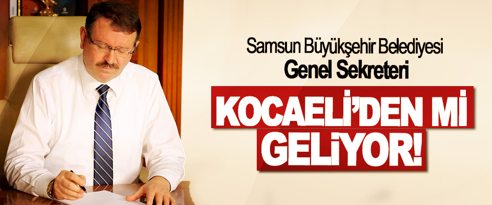 Samsun Büyükşehir Belediyesi Genel Sekreteri Kocaeli'den mi geliyor!