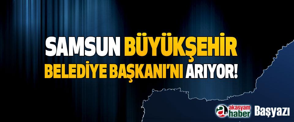 Samsun Büyükşehir Belediye Başkanı'nı arıyor!