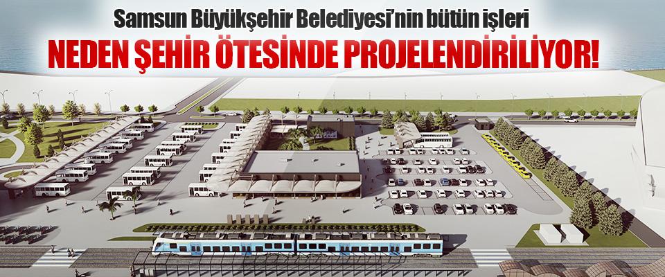 Samsun Büyükşehir Belediyesi'nin Bütün İşleri Neden Şehir Ötesinde Projelendiriliyor!