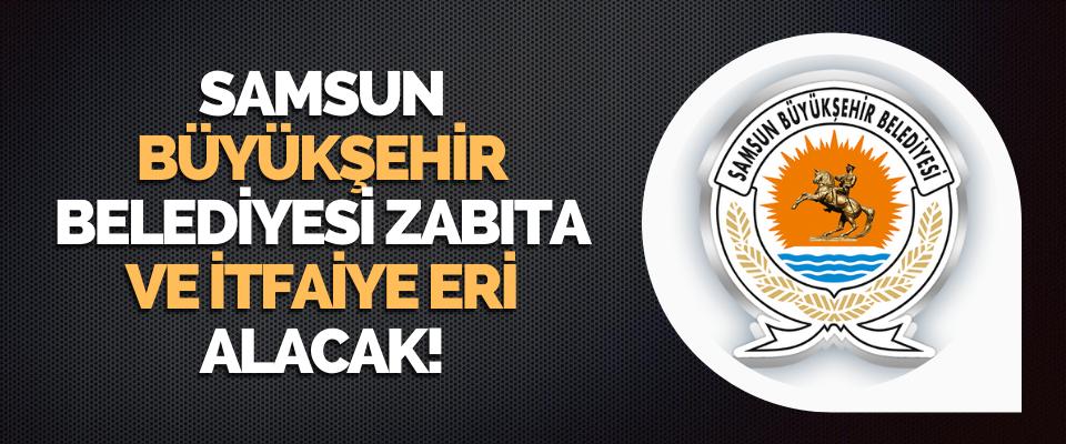 Samsun Büyükşehir Belediyesi Zabıta ve İtfaiye Eri Alacak!