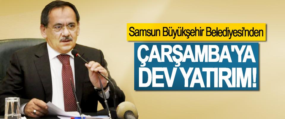 Samsun Büyükşehir Belediyesi'nden Çarşamba'ya dev yatırım!