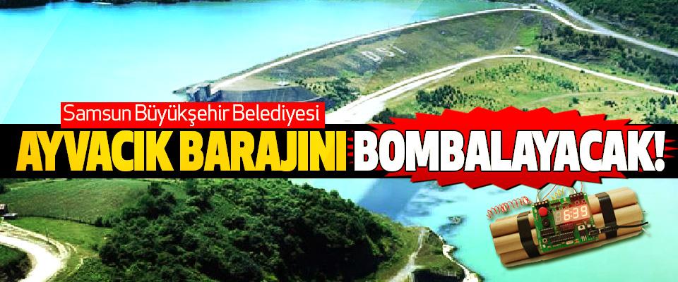 Samsun Büyükşehir Belediyesi Ayvacık barajını bombalayacak!