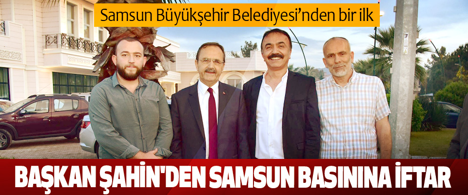 Samsun Büyükşehir Belediyesi'nden bir ilk Başkan Şahin'den Samsun Basınına İftar
