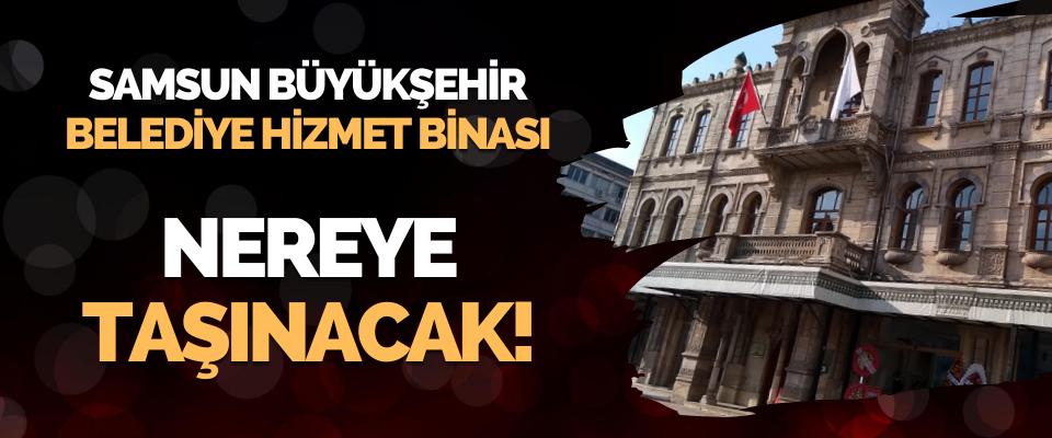 Samsun Büyükşehir Belediye Hizmet Binası Nereye Taşınacak!