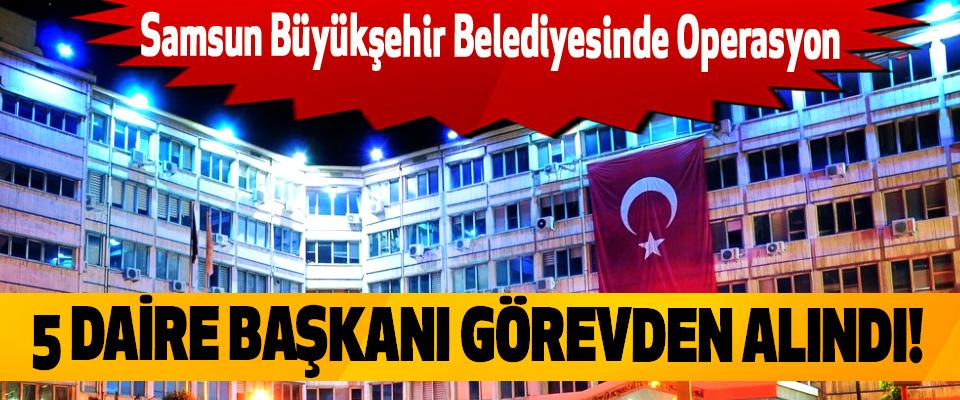 Samsun Büyükşehir Belediyesinde Operasyon, 5 Daire Başkanı Görevden Alındı!
