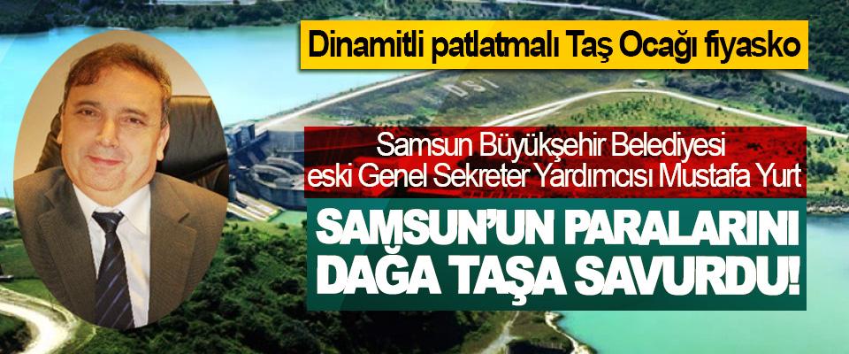 Samsun Büyükşehir Belediyesi eski Genel Sekreter Yardımcısı Mustafa Yurt Samsun'un paralarını dağa taşa savurdu!