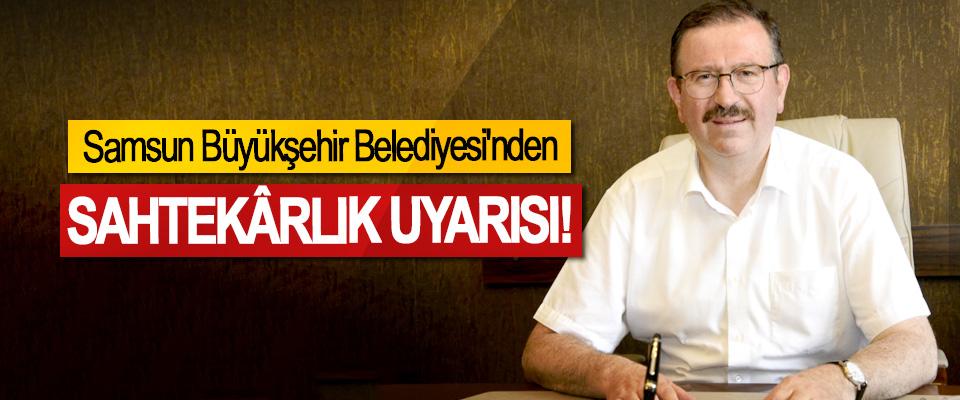 Samsun Büyükşehir Belediyesi'nden Sahtekârlık uyarısı!