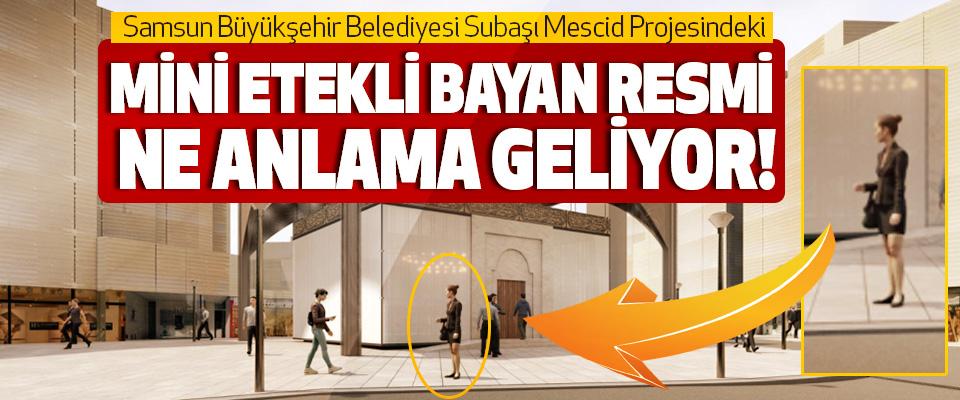 Samsun Büyükşehir Belediyesi Subaşı Mescid Projesindeki Mini Etekli Bayan Resmi Ne Anlama Geliyor!