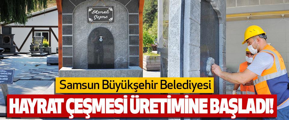 Samsun Büyükşehir Belediyesi Hayrat Çeşmesi Üretimine Başladı!