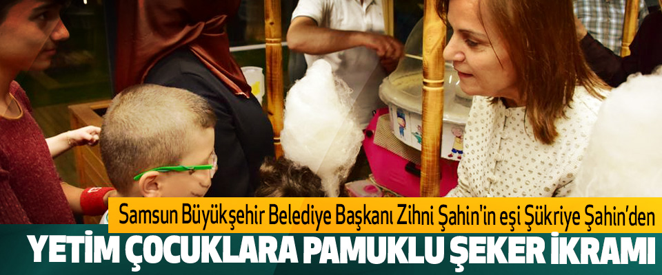 Samsun Büyükşehir Belediye Başkanı Zihni Şahin'in eşi Şükriye Şahin'den Yetim Çocuklara Pamuklu Şeker İkramı