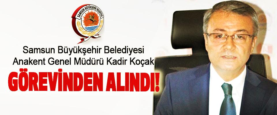 Samsun Büyükşehir Belediyesi Anakent Genel Müdürü Kadir Koçak Görevinden Alındı!