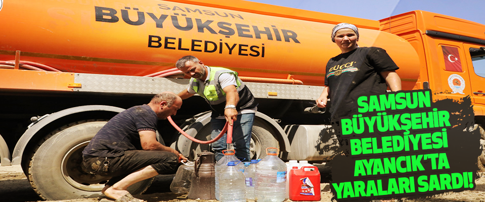 Samsun Büyükşehir Belediyesi Ayancık'ta Yaraları Sardı!