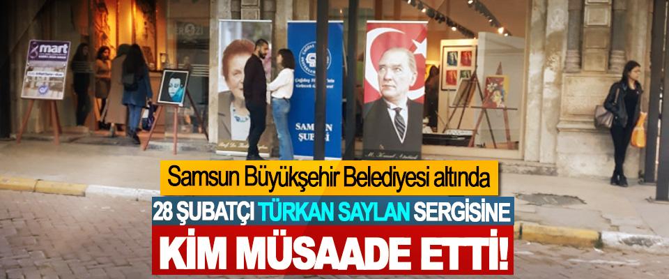 Samsun Büyükşehir Belediyesi altında 28 Şubatçı Türkan Saylan Sergisine Kim Müsaade Etti!