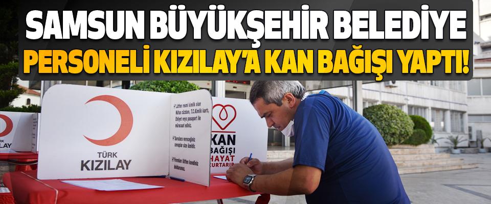 Samsun Büyükşehir Belediye Personeli Kızılay'a Kan Bağışı Yaptı!