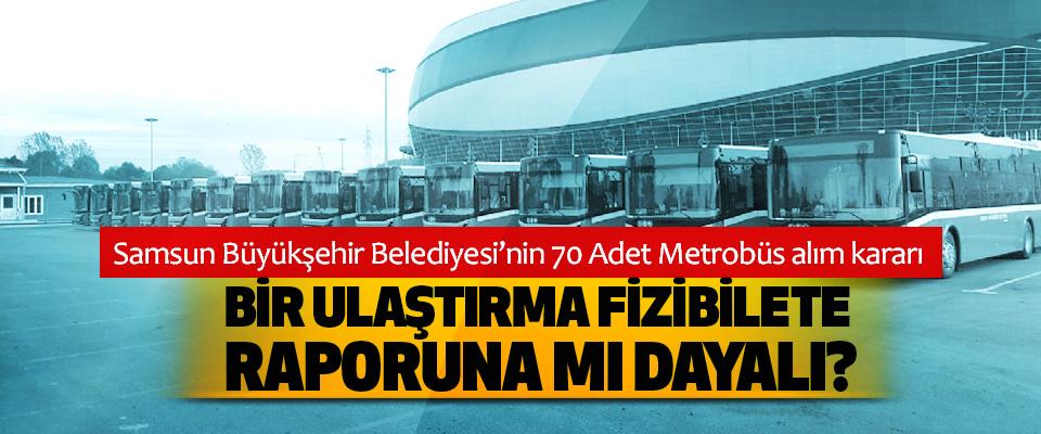 Samsun Büyükşehir Belediyesi'nin 70 Adet Metrobüs alım kararı Bir ulaştırma  fizibilete raporuna mı dayalı?