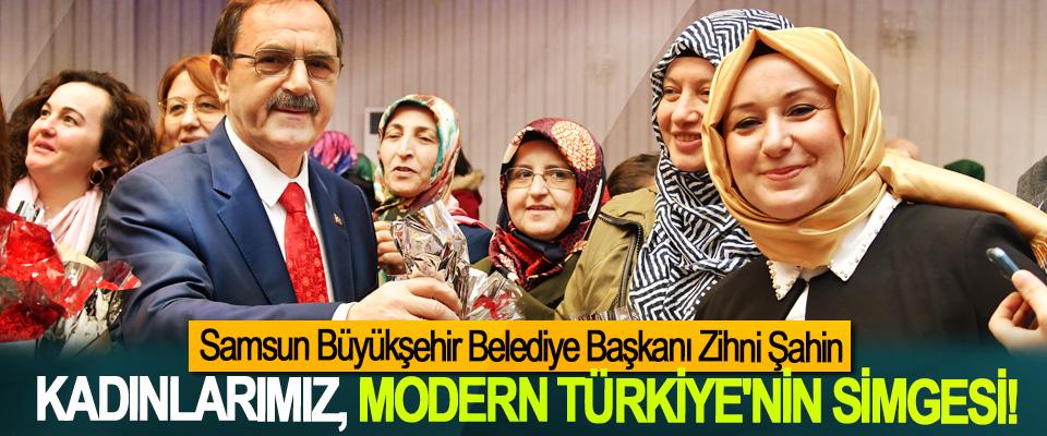 Samsun Büyükşehir Belediye Başkanı Zihni Şahin; Kadınlarımız, modern Türkiye'nin simgesi!