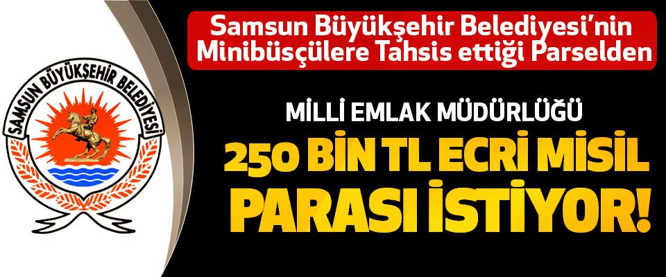 Samsun Büyükşehir Belediyesi'nin Minibüsçülere Tahsis ettiği Parselden Milli emlak müdürlüğü 250 bin TL ecri misil parası istiyor!