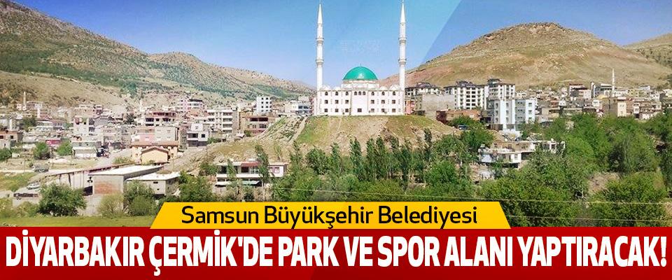 Samsun Büyükşehir Belediyesi Diyarbakır Çermik'de Park Ve Spor Alanı Yaptıracak!