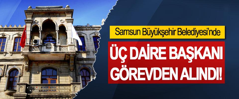Samsun Büyükşehir Belediyesi'nde Üç daire başkanı görevden alındı!