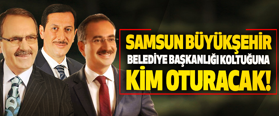 Samsun büyükşehir belediye başkanlığı koltuğuna kim oturacak!
