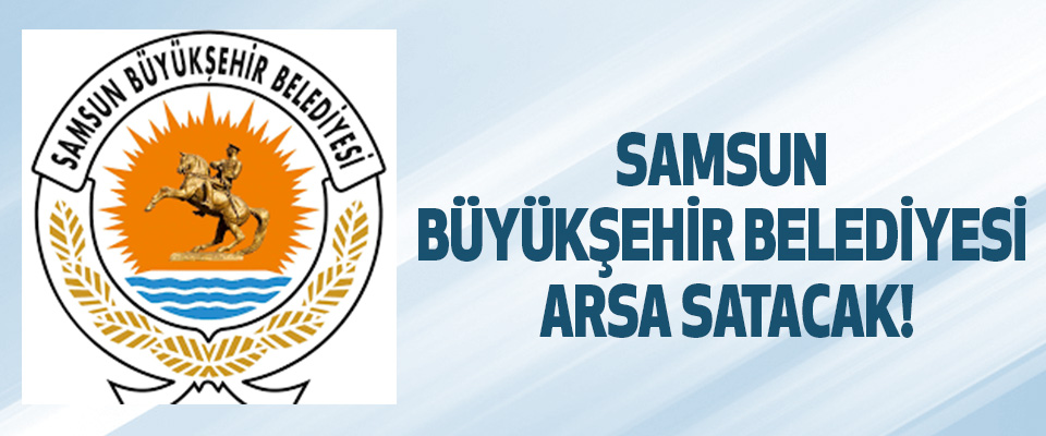 Samsun Büyükşehir Belediyesi Arsa Satacak!