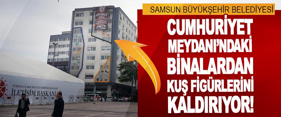 Samsun Büyükşehir Belediyesi Cumhuriyet Meydanı'ndaki Binalardan Kuş Figürlerini Kaldırılıyor!