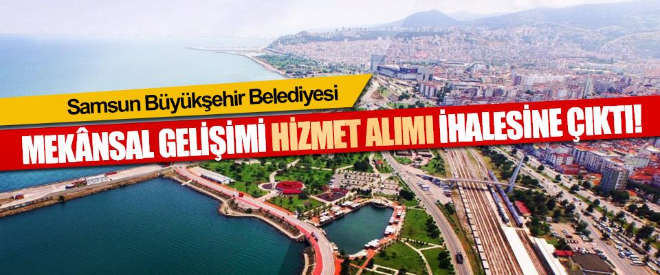 Samsun Büyükşehir Belediyesi Samsun İli Mekânsal Gelişimi Hizmet Alımı İhalesine Çıktı!