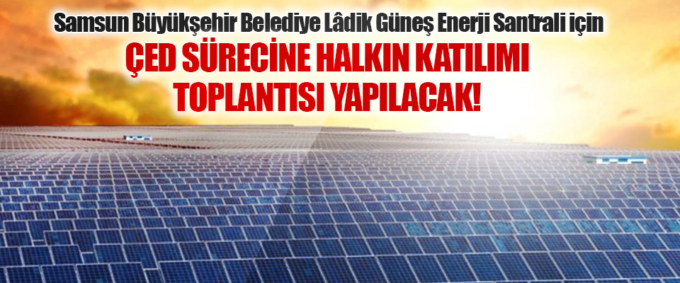 Samsun Büyükşehir Belediye Lâdik Güneş Enerji Santrali İçin Çed Sürecine Halkın Katılımı Toplantısı Yapılacak!
