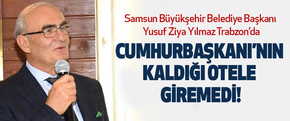 Samsun Büyükşehir Belediye Başkanı Yusuf Ziya Yılmaz Trabzon'da Cumhurbaşkanı'nın kaldığı otele giremedi!