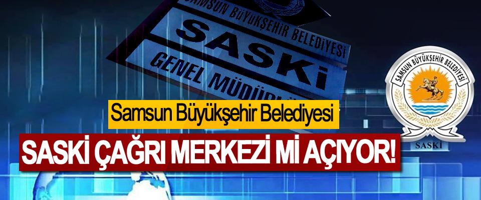 Samsun Büyükşehir Belediyesi SASKİ Çağrı Merkezi Mi Açıyor!
