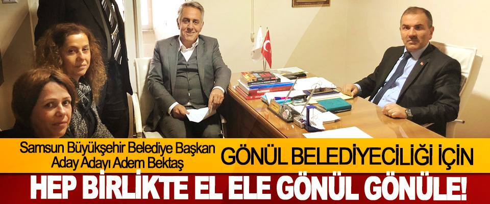 Samsun Büyükşehir Belediye Başkan Aday Adayı Adem Bektaş: Gönül belediyeciliği için hep birlikte el ele gönül gönüle!
