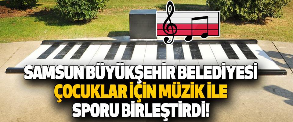 Samsun Büyükşehir Belediyesi Çocuklar İçin Müzik İle Sporu Birleştirdi!