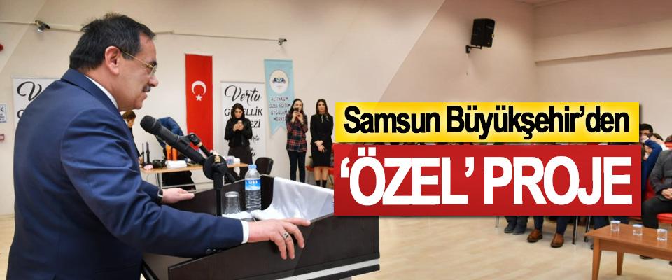 Samsun Büyükşehir'den 'Özel' Proje