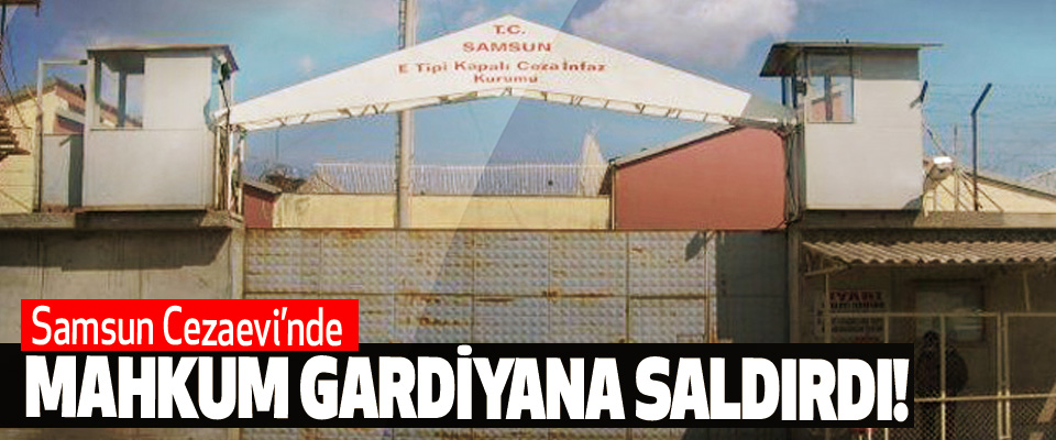 Samsun Cezaevi'nde Mahkum Gardiyana Saldırdı!