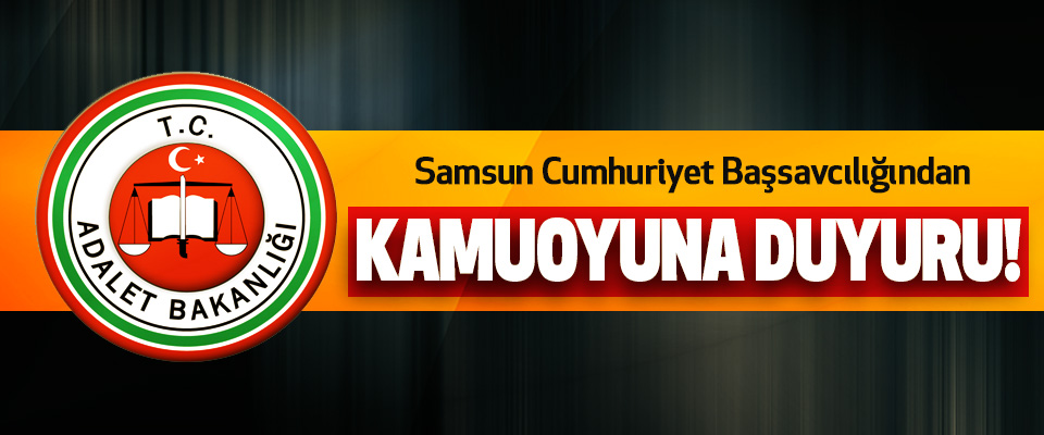 Samsun Cumhuriyet Başsavcılığından Kamuoyuna duyuru!
