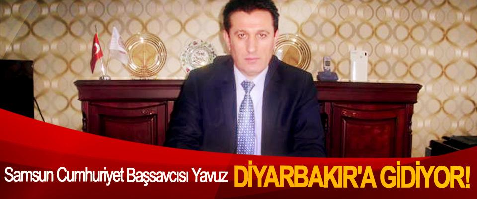 Samsun Cumhuriyet Başsavcısı Yavuz Diyarbakır'a Gidiyor!