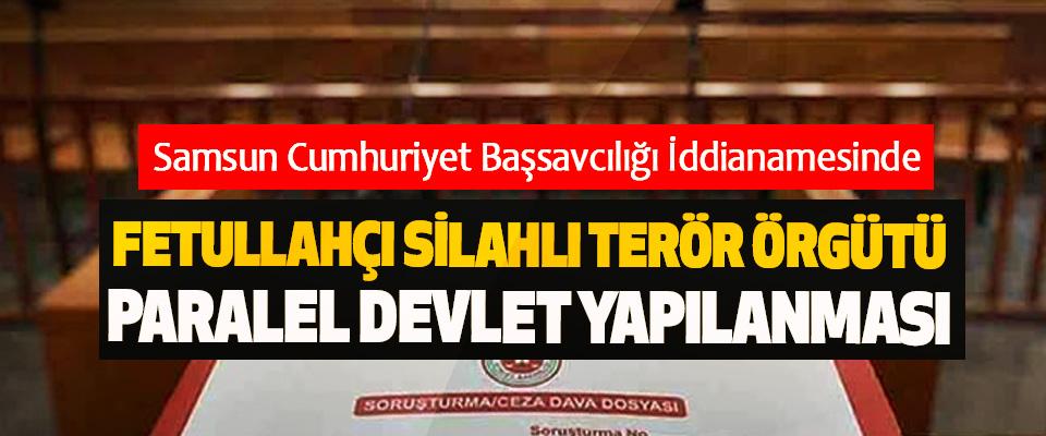Samsun Cumhuriyet Başsavcılığı İddianamesinde Fetullahçı Silahlı Terör Örgütü Paralel Devlet Yapılanması