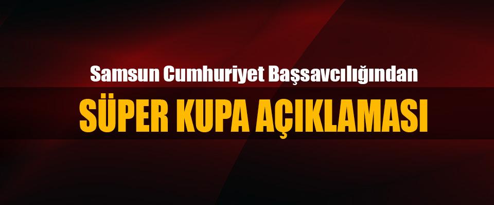Samsun Cumhuriyet Başsavcılığından Süper Kupa Açıklaması