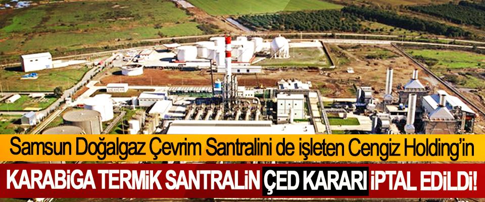 Samsun Doğalgaz Çevrim Santralini de işleten Cengiz Holding'in Karabiga termik santralin ÇED kararı iptal edildi!