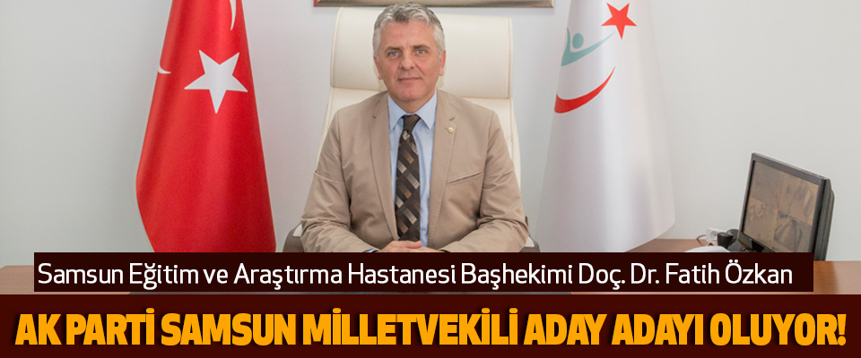 Samsun Eğitim ve Araştırma Hastanesi Başhekimi Doç. Dr. Fatih Özkan Ak Parti Samsun Milletvekili Aday Adayı Oluyor!