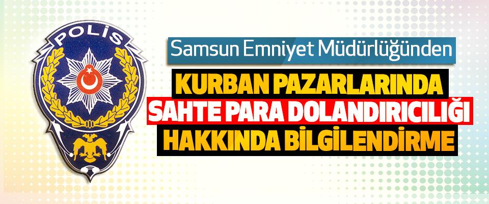 Samsun emniyet müdürlüğü kurban pazarlarında sahte para dolandırıcılığı hakkında bilgilendirme yapıyor!