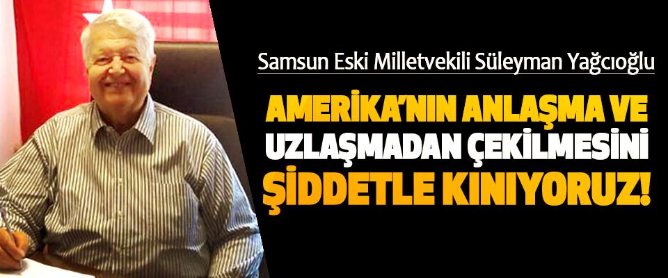 Samsun Eski Milletvekili Süleyman Yağcıoğlu: Amerika'nın anlaşma ve uzlaşmadan çekilmesini şiddetle kınıyoruz!