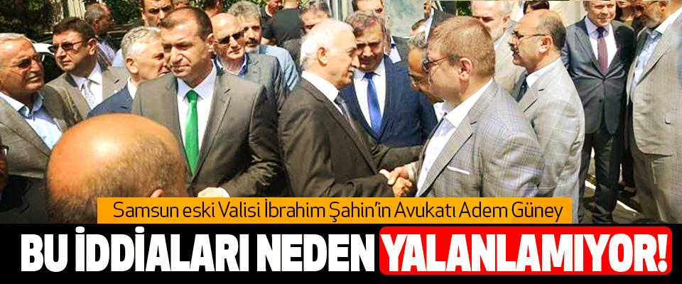 Samsun eski Valisi İbrahim Şahin'in Avukatı Adem Güney Bu iddiaları neden yalanlamıyor!