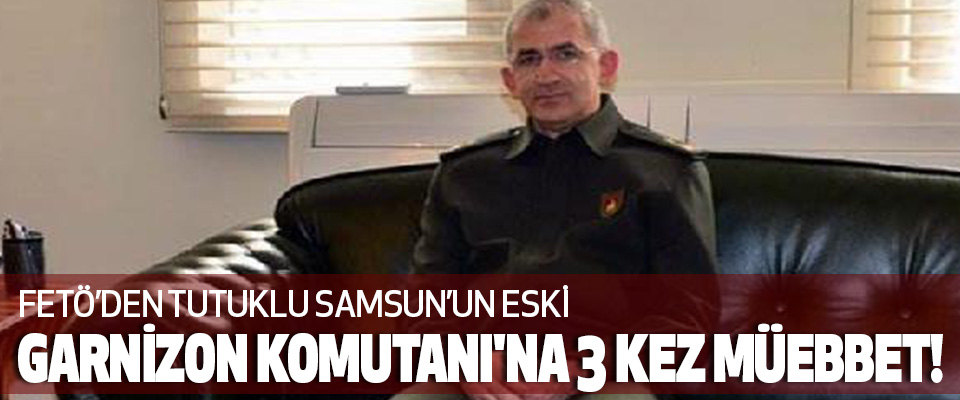 Samsun Garnizon Komutanı'na 3 kez Müebbet!