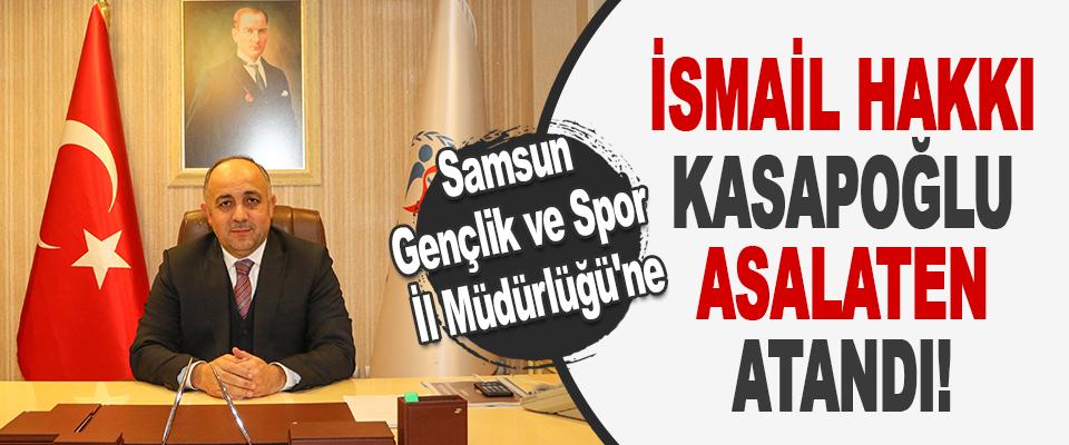 Samsun Gençlik ve Spor İl Müdürlüğü'ne İsmail Hakkı Kasapoğlu Asalaten Atandı!
