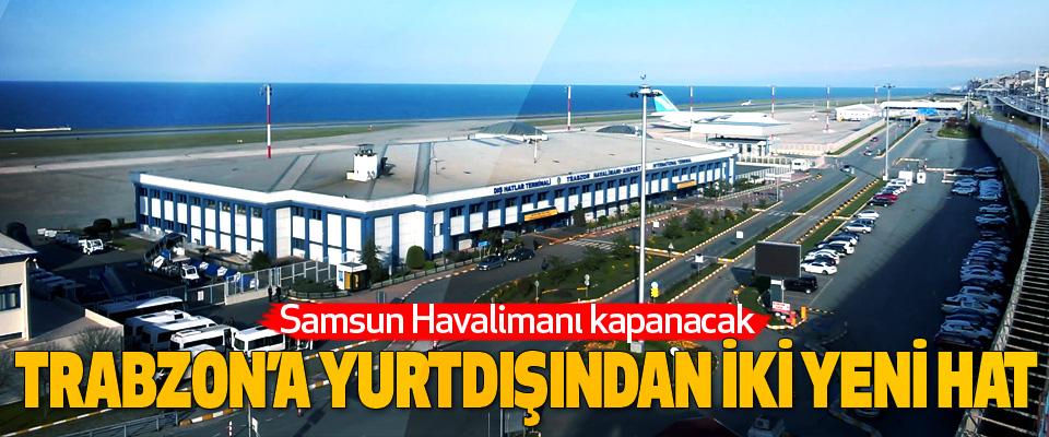 Samsun Havalimanı kapanacak Trabzon'a Yurtdışından İki Yeni Hat