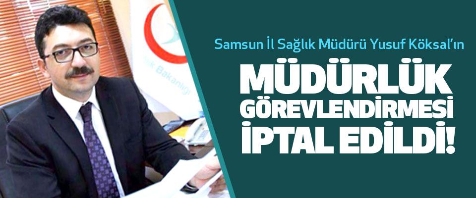 Samsun İl Sağlık Müdürü Yusuf Köksal'ın Müdürlük görevlendirmesi iptal edildi!