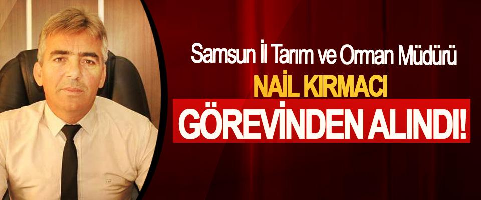 Samsun İl Tarım ve Orman Müdürü Nail Kırmacı Görevinden Alındı!