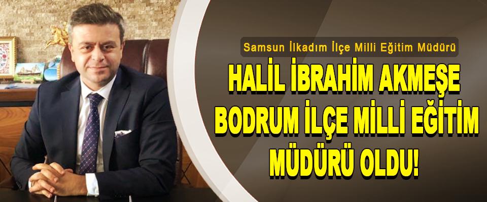 Samsun İlkadım İlçe Milli Eğitim Müdürü Halil İbrahim Akmeşe Bodrum İlçe Milli Eğitim Müdürü Oldu!